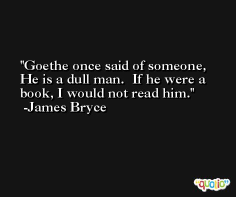 Goethe once said of someone, He is a dull man.  If he were a book, I would not read him. -James Bryce
