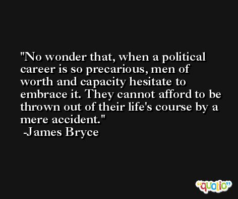 No wonder that, when a political career is so precarious, men of worth and capacity hesitate to embrace it. They cannot afford to be thrown out of their life's course by a mere accident. -James Bryce