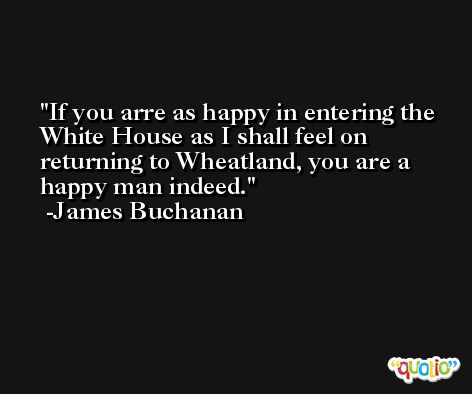 If you arre as happy in entering the White House as I shall feel on returning to Wheatland, you are a happy man indeed. -James Buchanan