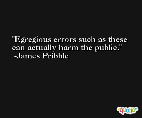 Egregious errors such as these can actually harm the public. -James Pribble