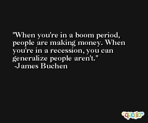 When you're in a boom period, people are making money. When you're in a recession, you can generalize people aren't. -James Buchen