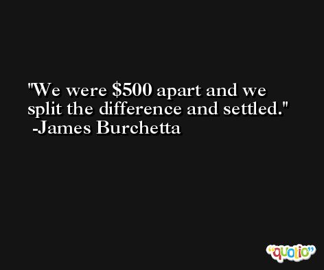 We were $500 apart and we split the difference and settled. -James Burchetta