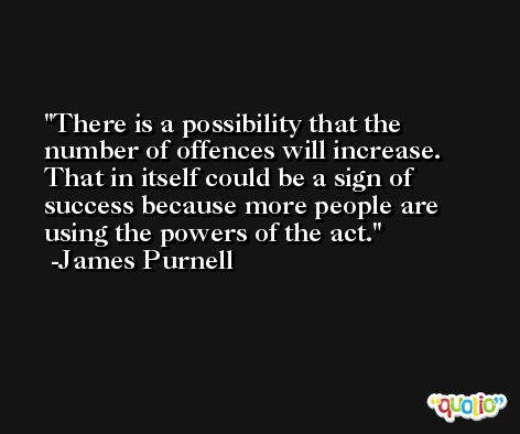 There is a possibility that the number of offences will increase. That in itself could be a sign of success because more people are using the powers of the act. -James Purnell