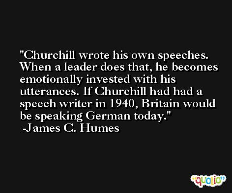 Churchill wrote his own speeches. When a leader does that, he becomes emotionally invested with his utterances. If Churchill had had a speech writer in 1940, Britain would be speaking German today. -James C. Humes