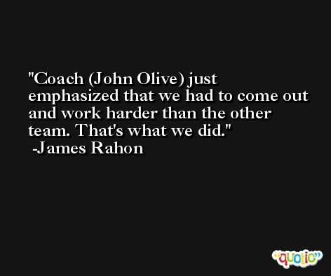 Coach (John Olive) just emphasized that we had to come out and work harder than the other team. That's what we did. -James Rahon