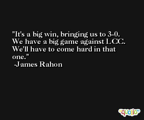 It's a big win, bringing us to 3-0. We have a big game against LCC. We'll have to come hard in that one. -James Rahon