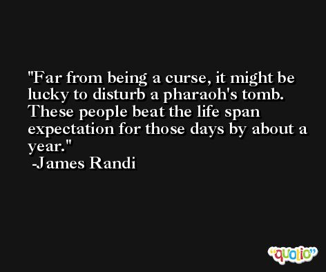Far from being a curse, it might be lucky to disturb a pharaoh's tomb. These people beat the life span expectation for those days by about a year. -James Randi