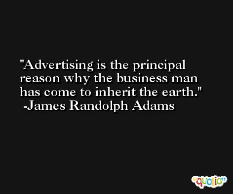 Advertising is the principal reason why the business man has come to inherit the earth. -James Randolph Adams