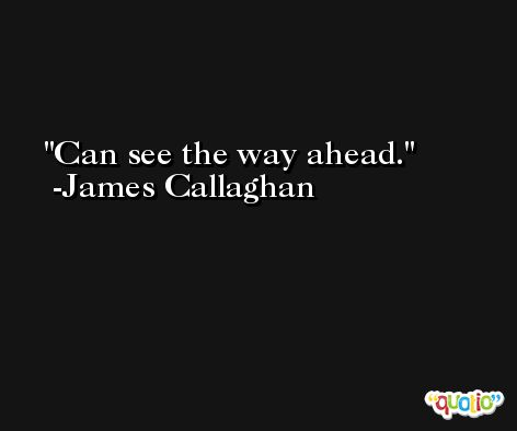 Can see the way ahead. -James Callaghan