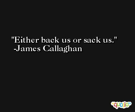 Either back us or sack us. -James Callaghan