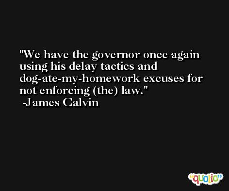 We have the governor once again using his delay tactics and dog-ate-my-homework excuses for not enforcing (the) law. -James Calvin