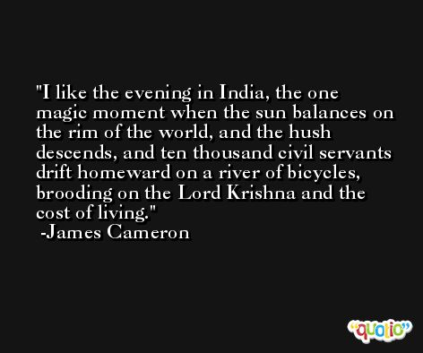 I like the evening in India, the one magic moment when the sun balances on the rim of the world, and the hush descends, and ten thousand civil servants drift homeward on a river of bicycles, brooding on the Lord Krishna and the cost of living. -James Cameron