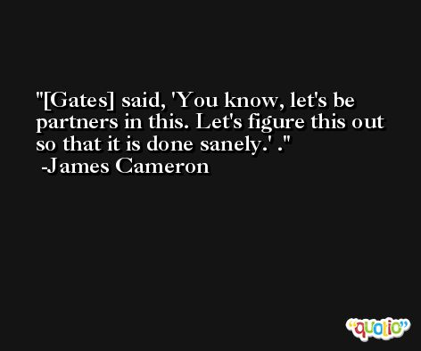 [Gates] said, 'You know, let's be partners in this. Let's figure this out so that it is done sanely.' . -James Cameron