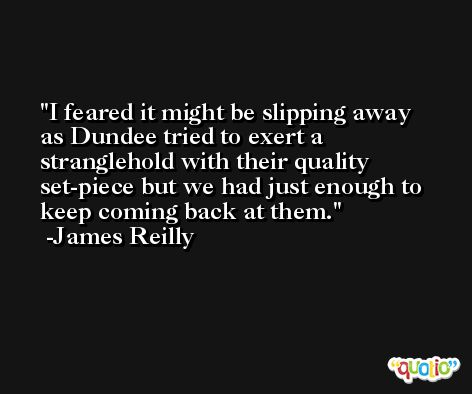 I feared it might be slipping away as Dundee tried to exert a stranglehold with their quality set-piece but we had just enough to keep coming back at them. -James Reilly