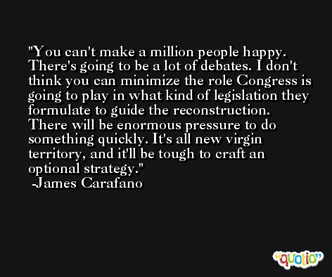 You can't make a million people happy. There's going to be a lot of debates. I don't think you can minimize the role Congress is going to play in what kind of legislation they formulate to guide the reconstruction. There will be enormous pressure to do something quickly. It's all new virgin territory, and it'll be tough to craft an optional strategy. -James Carafano