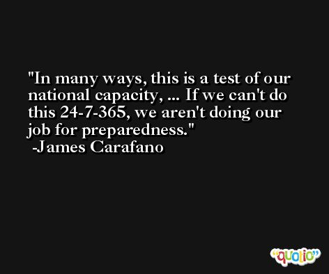 In many ways, this is a test of our national capacity, ... If we can't do this 24-7-365, we aren't doing our job for preparedness. -James Carafano