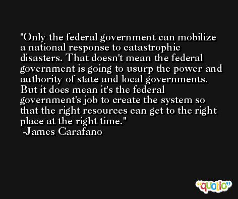 Only the federal government can mobilize a national response to catastrophic disasters. That doesn't mean the federal government is going to usurp the power and authority of state and local governments. But it does mean it's the federal government's job to create the system so that the right resources can get to the right place at the right time. -James Carafano