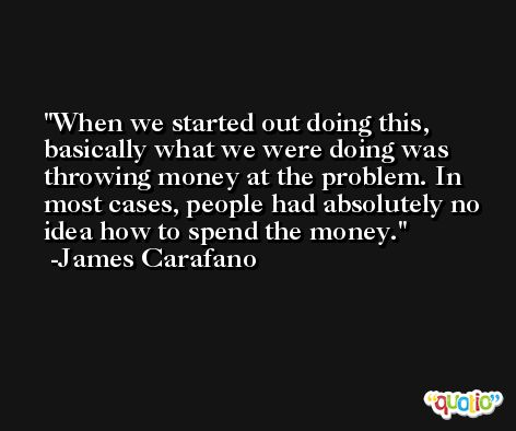 When we started out doing this, basically what we were doing was throwing money at the problem. In most cases, people had absolutely no idea how to spend the money. -James Carafano