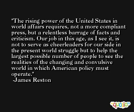 The rising power of the United States in world affairs requires, not a more compliant press, but a relentless barrage of facts and criticism. Our job in this age, as I see it, is not to serve as cheerleaders for our side in the present world struggle but to help the largest possible number of people to see the realities of the changing and convulsive world in which American policy must operate. -James Reston
