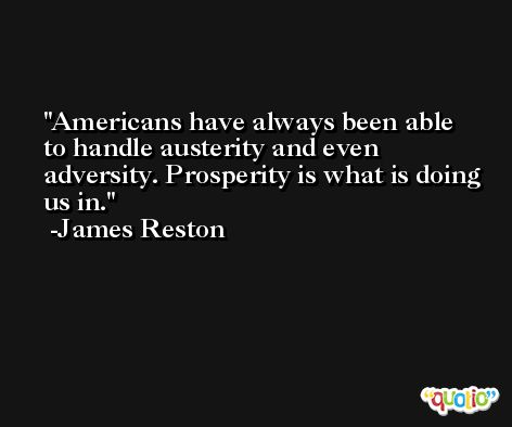 Americans have always been able to handle austerity and even adversity. Prosperity is what is doing us in. -James Reston