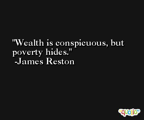 Wealth is conspicuous, but poverty hides. -James Reston