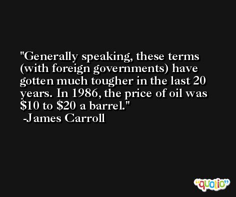 Generally speaking, these terms (with foreign governments) have gotten much tougher in the last 20 years. In 1986, the price of oil was $10 to $20 a barrel. -James Carroll