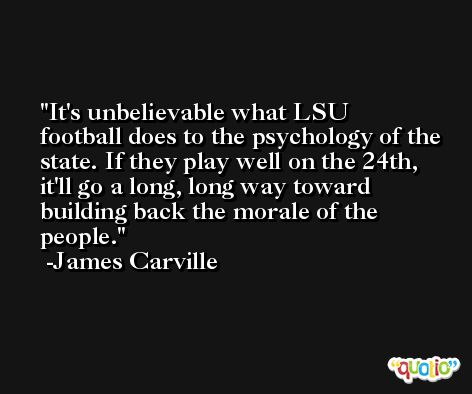 It's unbelievable what LSU football does to the psychology of the state. If they play well on the 24th, it'll go a long, long way toward building back the morale of the people. -James Carville