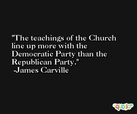 The teachings of the Church line up more with the Democratic Party than the Republican Party. -James Carville