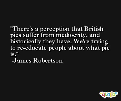 There's a perception that British pies suffer from mediocrity, and historically they have. We're trying to re-educate people about what pie is. -James Robertson