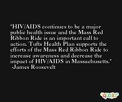 HIV/AIDS continues to be a major public health issue and the Mass Red Ribbon Ride is an important call to action. Tufts Health Plan supports the efforts of the Mass Red Ribbon Ride to increase awareness and decrease the impact of HIV/AIDS in Massachusetts. -James Roosevelt