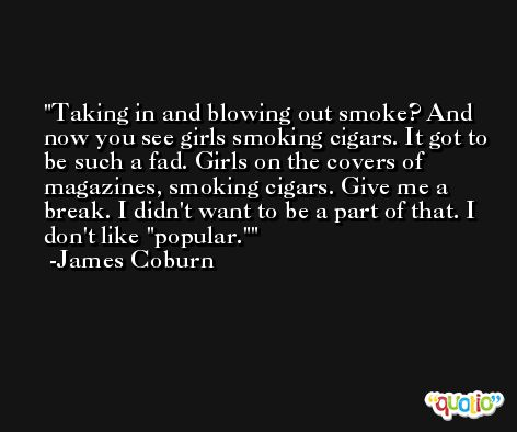 Taking in and blowing out smoke? And now you see girls smoking cigars. It got to be such a fad. Girls on the covers of magazines, smoking cigars. Give me a break. I didn't want to be a part of that. I don't like 'popular.' -James Coburn