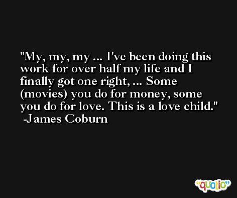 My, my, my ... I've been doing this work for over half my life and I finally got one right, ... Some (movies) you do for money, some you do for love. This is a love child. -James Coburn