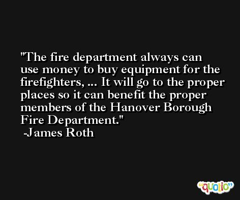 The fire department always can use money to buy equipment for the firefighters, ... It will go to the proper places so it can benefit the proper members of the Hanover Borough Fire Department. -James Roth