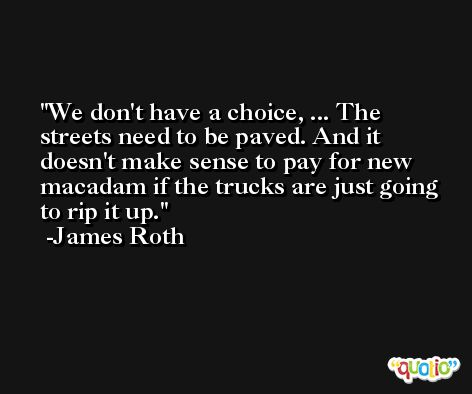 We don't have a choice, ... The streets need to be paved. And it doesn't make sense to pay for new macadam if the trucks are just going to rip it up. -James Roth