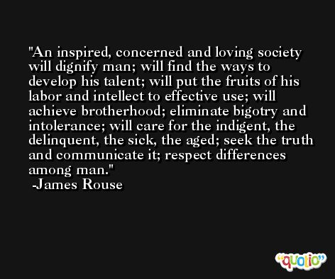 An inspired, concerned and loving society will dignify man; will find the ways to develop his talent; will put the fruits of his labor and intellect to effective use; will achieve brotherhood; eliminate bigotry and intolerance; will care for the indigent, the delinquent, the sick, the aged; seek the truth and communicate it; respect differences among man. -James Rouse
