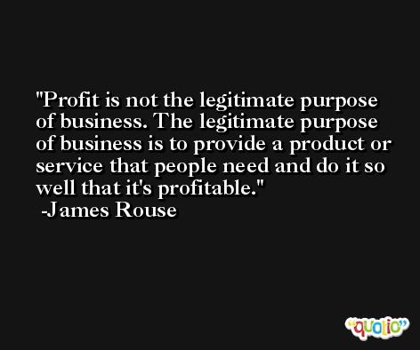 Profit is not the legitimate purpose of business. The legitimate purpose of business is to provide a product or service that people need and do it so well that it's profitable. -James Rouse