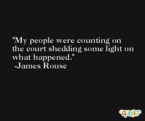 My people were counting on the court shedding some light on what happened. -James Rouse