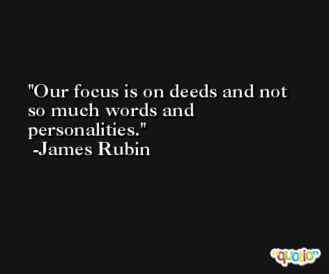 Our focus is on deeds and not so much words and personalities. -James Rubin