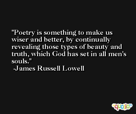 Poetry is something to make us wiser and better, by continually revealing those types of beauty and truth, which God has set in all men's souls. -James Russell Lowell