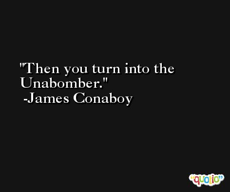 Then you turn into the Unabomber. -James Conaboy