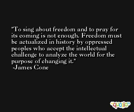 To sing about freedom and to pray for its coming is not enough. Freedom must be actualized in history by oppressed peoples who accept the intellectual challenge to analyze the world for the purpose of changing it. -James Cone
