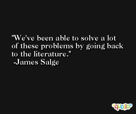 We've been able to solve a lot of these problems by going back to the literature. -James Salge