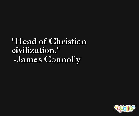 Head of Christian civilization. -James Connolly