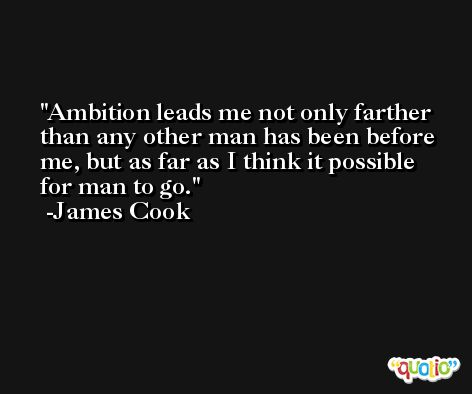 Ambition leads me not only farther than any other man has been before me, but as far as I think it possible for man to go. -James Cook