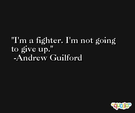 I'm a fighter. I'm not going to give up. -Andrew Guilford