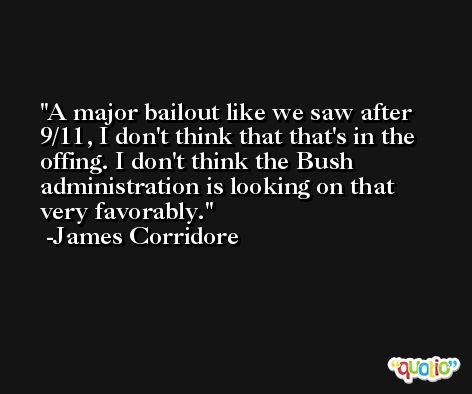 A major bailout like we saw after 9/11, I don't think that that's in the offing. I don't think the Bush administration is looking on that very favorably. -James Corridore