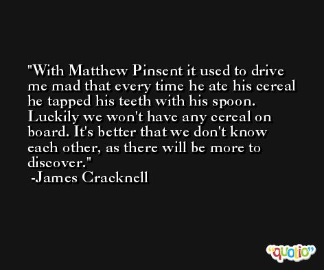 With Matthew Pinsent it used to drive me mad that every time he ate his cereal he tapped his teeth with his spoon. Luckily we won't have any cereal on board. It's better that we don't know each other, as there will be more to discover. -James Cracknell