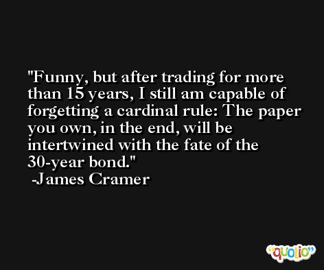 Funny, but after trading for more than 15 years, I still am capable of forgetting a cardinal rule: The paper you own, in the end, will be intertwined with the fate of the 30-year bond. -James Cramer
