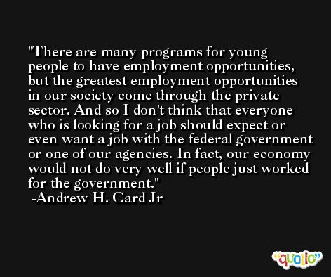 There are many programs for young people to have employment opportunities, but the greatest employment opportunities in our society come through the private sector. And so I don't think that everyone who is looking for a job should expect or even want a job with the federal government or one of our agencies. In fact, our economy would not do very well if people just worked for the government. -Andrew H. Card Jr