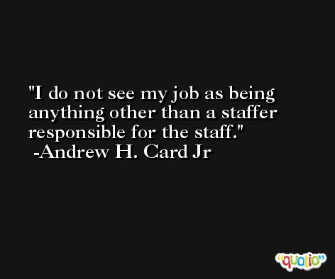 I do not see my job as being anything other than a staffer responsible for the staff. -Andrew H. Card Jr
